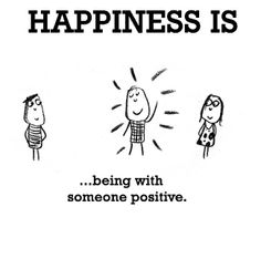 Happiness is, being with someone positive.