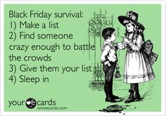 Black Friday survival: 1) Make a list 2) Find someone crazy enough to battle the crowds 3) Give them your list 4) Sleep in.