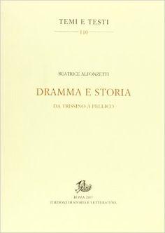 Dramma e storia : da Trissino a Pellico / Beatrice Alfonzetti - Roma : Edizioni di storia e letteratura, 2013
