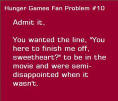 """...and for katniss to be all freaked out and looking around! But no, she's just like, """"why Peeta!, you're just so good at this camo stuff!  I hardly noticed you except for your (odd- considering how dirt-poor we are)pearly whites!. ..and the extraordinary amount of blood you've lost!"""""""