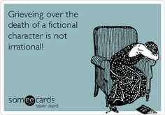 Never. I grieve many fictional characters! Like  JT and Damon from. TVD