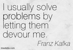 """I usually solve problems by letting them devour me."" Franz Kafka #quote #kafka #problems"