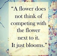A flower does not think of competing with the flower next to it. It just blooms!