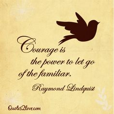 Courage is the power to let go of the familiar. #quote nby #RaymondLindquist