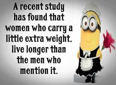 。◕‿◕。 A recent study has found that women who carry a little extra weight live longer than the men who mention it.