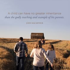 """""""A child can have no greater inheritance than the godly teaching and example of his parents."""" (John MacArthur)"""