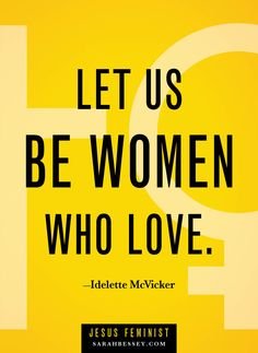 Let us be women who love.
