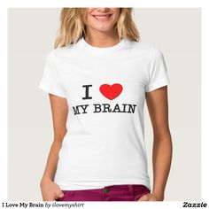I Love My Brain T Shirt