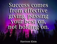 Success comes from effective giving,  passing your best on, not holding on