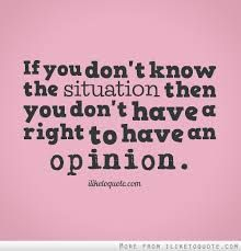 You have no right to an opinion about a situation you know nothing about.