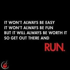 It won't always be easy It won't always be fun But it'll always be worth it So get out there and RUN