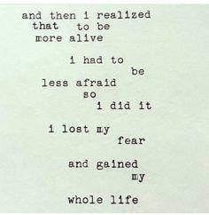E eu percebi que para me sentir mais viva eu deveria ter menos medo. Então foi isso que eu fiz. Eu perdi o medo e ganhei toda uma vida.  __________ Frases inspiradoras | Inspiração   | Motivação