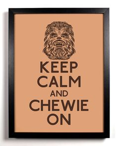 Keep Calm And Chewie On Chewbacca 8 x 10 by KeepCalmAndStayGold, $8.99  IMUSTHAVEIT.