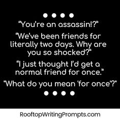 "Story Starters – Rooftop Writing Prompts ""You're an assassin!"" ""We've been friends for literally two days."" ""I just thought I'd get a normal friend for once. Daily Writing Prompts, Book Writing Tips, Creative Writing Prompts, Writing Challenge, Writing Words, Writing Ideas, Kids Writing, Writing Inspiration Prompts, Writing Quotes"