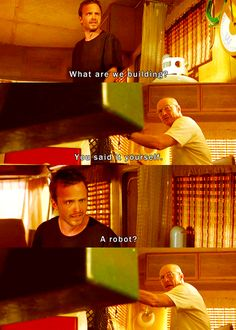 Breaking Bad. Jesse: what are we building? Walter: you said it yourself. Jesse: a robot!?