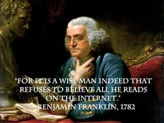For it is a wise man indeed that refuses to believe all he reads on the internet.  —Benjamin Franklin, 1782