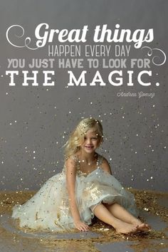 """""""Great things happen every day. You just have to look for the magic."""" Andrea Gomez"""