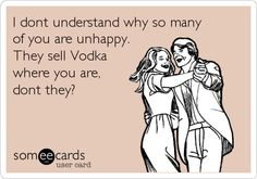 I dont understand why so many of you are unhappy. They sell Vodka where you are, dont they?