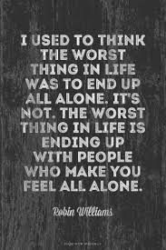 i used to think the worst thing in life was to end up alone. It's not. The worst thing in life is ending up with people who make you feel all alone.