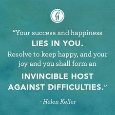 """Your Success & Happiness Lies In You. Resolve To Keep Happy & Your Joy & You Shall Form An Invincible Host Against Difficulties."" - Helen Keller"