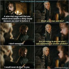 A wise man once said...Tyrion and Dany, Game of Thrones.