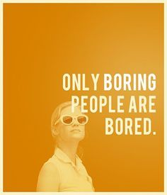 Only boring people are bored, how true this is if we could only wake up and realize the many rabbit holes around us.