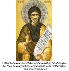 """Let books be your dining table, and you shall be full of delights. Let them be your mattress, and you shall sleep restful nights."" ~ St. Ephraim the Syrian"