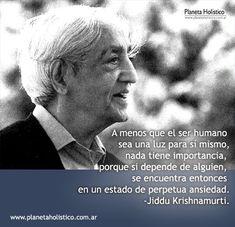 ... A menos que el ser humamo sea una luz para sí mismo, nada tiene importancia, porque si depende de alguien, se encuentra entonces en un estado de perpetua ansiedad. Jiddu Krisnahmurti.