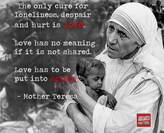 """The only cure for loneliness, despair and hurt is love. Love has no meaning if it is not shared. Love has to be put into action."" - Mother Teresa #MotherTeresa #EveryoneMatters"