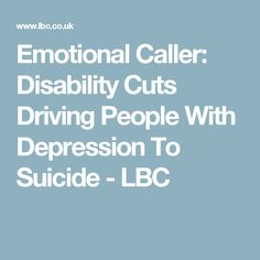 Emotional Caller: Disability Cuts Driving People With Depression To Suicide - LBC