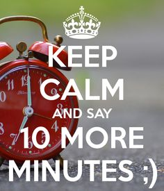 KEEP CALM AND SAY 10 MORE MINUTES ;) - KEEP CALM AND CARRY ON Image Generator