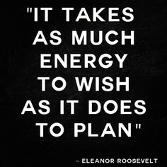 << eleanor roosevelt quote :: it takes as much energy to wish as it does to plan >>