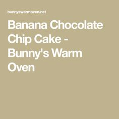 Banana Chocolate Chip Cake - Bunny's Warm Oven