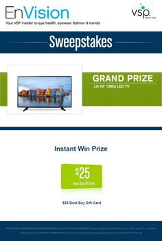 "Enter VSP's EnVision Sweepstakes today for your chance to win an LG 43"" 1080p LED TV. Also, play our Instant Win Game for your chance to win a $25 Best Buy Gift Card! Be sure to come back daily to increase your chances to win."
