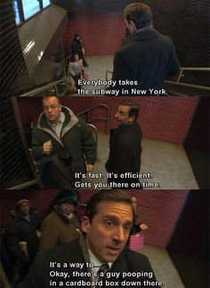 """Everybody takes the subway in New York. It's fast. It's efficient. Gets you there on time. It's a way to...Okay there's a guy pooping in a cardboard box down there.""-Michael"