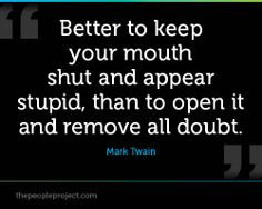 Better to keep your mouth shut and appear stupid, than to open it and remove all doubt. - Mark Twain