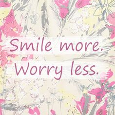 """Our inspirational quote of the week...  """"Smile more. Worry Less."""""""