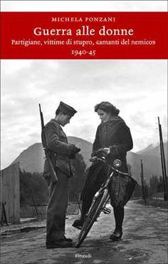 "Michela Ponzani, Guerra alle donne. Partigiane, vittime di stupro, ""amanti del nemico"" (1940-45), Einaudi Storia"