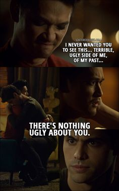 Quote from Shadowhunters 2x15 │ Magnus Bane: I never wanted you to see this... terrible, ugly side of me, of my past... Alec Lightwood: Hey. There's nothing ugly about you.