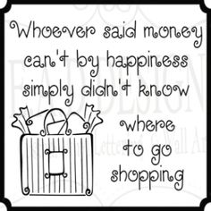 """Whoever said money can't buy happiness simply didn't know where to go shopping."""