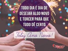 Todo dia é dia de desejar algo novo e torcer para que tudo dê certo. Feliz ano novo!