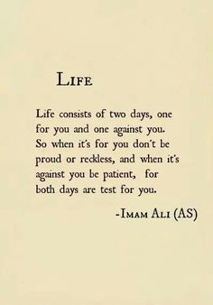 Life consists of two days, one for you and one against you. So when it's for you don't be proud or reckless, and when it's against you be patient, for both days are test for you.  -  Hazrat Ali Ibn Abu-Talib A.S tags: inspirational, life, life-and-living, life-lessons