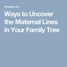 Ways to Uncover the Maternal Lines in Your Family Tree