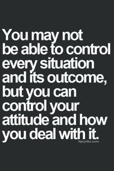 YOU control your attitude & how you deal with every situation & its outcome! #BeMindful #BePositive!