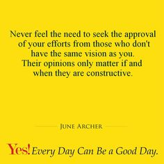 Never feel the need to seek the approval of your efforts from those who don't have the same vision as you. Their opinions only matter if and when they are constructive.  #TodaysKeysToSuccess #YesEverydayCanBeAGoodDay #JuneArcher