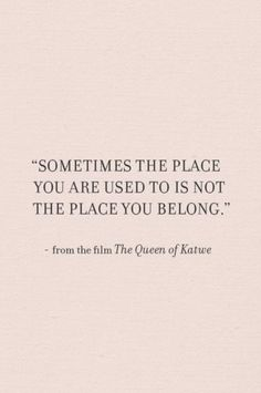 """Sometimes the place you are used to is not the place you belong."""