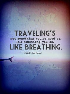 Traveling's not something you're good at. It's something you do like breathing