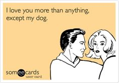 I love you more than anything, except my dog. THIS IS SO TRUE