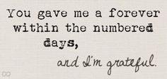 You gave me a forever within the numbered days, and I'm grateful