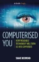 Computerised You: How Wearable Technology Will Turn Us Into Computers (Kindle Single) by Shane Richmond.  Estimated Reading Time: 43 minutes.